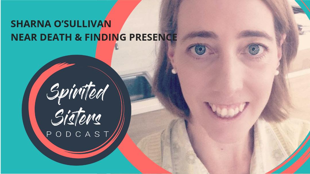 048 Sharna O'Sullivan: Near Death & Finding Presence